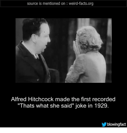 "Thats What She Said Jokes: source is mentioned on weird-facts.org  Alfred Hitchcock made the first recorded  ""Thats what she said"" joke in 1929.  blowing fact"