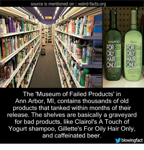 memes: source is mentioned on weird-facts.org  RINSE  FOR  FOR  HAIR  HAIR  ONLY  ONLY  The Museum of Failed Products' in  Ann Arbor, MI, contains thousands of old  products that tanked within months of their  release. The shelves are basically a graveyard  for bad products, like Clairol's A Touch of  Yogurt shampoo, Gillette's For Oily Hair Only,  and caffeinated beer.  blowing fact