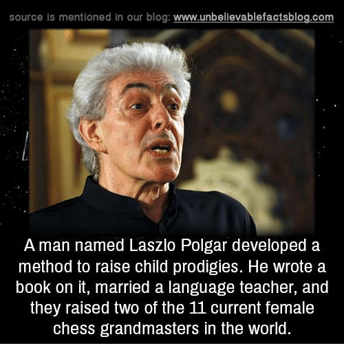 🤖: source ls mentioned In our blog  www.unbelievablefactsblog.com  A man named Laszlo Polgar developed a  method to raise child prodigies. He wrote a  book on it, married a language teacher, and  they raised two of the 11 current female  chess grandmasters in the world