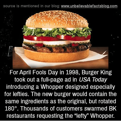 """Burger King, Memes, and Blog: source ls mentioned in our blog  www.unbelievablefactsblog.com  For April Fools Day in 1998, Burger King  took out a ful-page ad in USA Today  introducing a Whopper designed especially  for lefties. The new burger would contain the  same ingredients as the original, but rotated  180. Thousands of customers swarmed BK  restaurants requesting the """"lefty Whopper."""