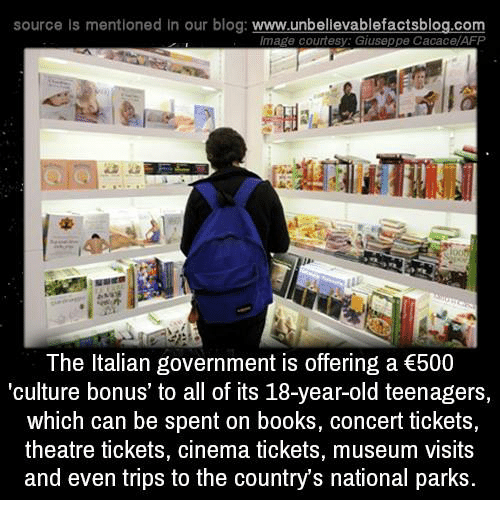 Memes, Blog, and Booking: source ls mentioned in our blog  www.unbelievablefactsblog.com  Image courtesy. Giuseppe CacacelAFP  The Italian government is offering a €500  culture bonus' to all of its 18-year-old teenagers,  which can be spent on books, concert tickets,  theatre tickets, cinema tickets, museum visits  and even trips to the countrys national parks.