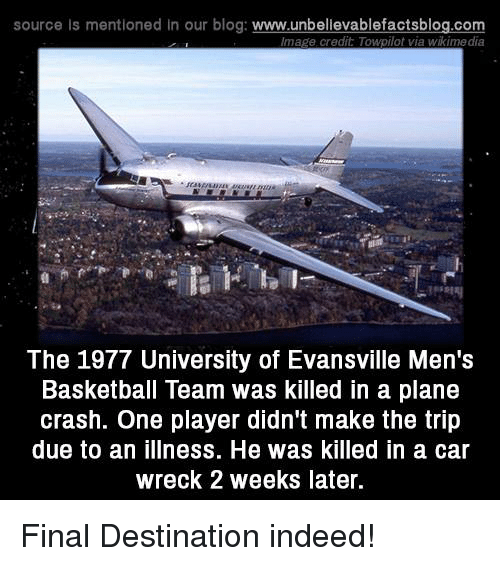 tripped: source ls mentioned in our blog  www.unbelievablefactsblog.com  Image credit ToApilot via Wikimedia  The 1977 University of Evansville Men's  Basketball Team was killed in a plane  crash. One player didn't make the trip  due to an illness. He was killed in a car  wreck 2 weeks later. Final Destination indeed!