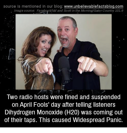 Memes, Radio, and Blog: source ls mentioned In our blog  www.unbelievablefactsblog.com  Image source: Fa  Val and Scott in the Moming/GatorCountry 101.9  Two radio hosts were fined and suspended  on April Fools day after telling listeners  Dihydrogen Monoxide (H20) was coming out  of their taps. This caused Widespread Panic.