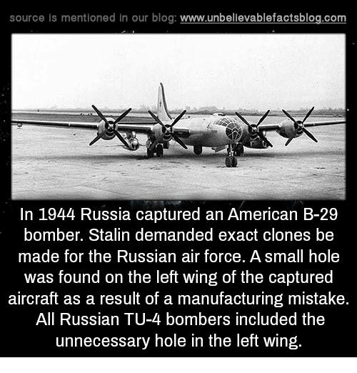 Stalinator: source ls mentioned in our blog  www.unbelievablefactsblog.com  In 1944 Russia captured an American B-29  bomber. Stalin demanded exact clones be  made for the Russian air force. A small hole  was found on the left wing of the captured  aircraft as a result of a manufacturing mistake.  All Russian TU-4 bombers included the  unnecessary hole in the left wing.