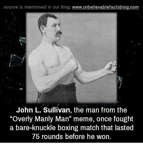 """Man Meme: source ls mentioned in our blog  www.unbelievablefactsblog.com  John L. Sullivan, the man from the  """"Overly Manly Man"""" meme, once fought  a bare-knuckle boxing match that lasted  75 rounds before he won."""