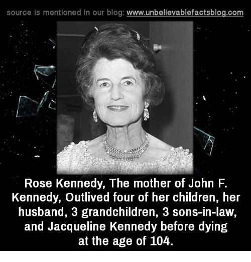 son in law: source ls mentioned in our blog  www.unbelievablefactsblog.com  Rose Kennedy, The mother of John F.  Kennedy, outlived four of her children, her  husband, 3 grandchildren, 3 sons-in-law,  and Jacqueline Kennedy before dying  at the age of 104