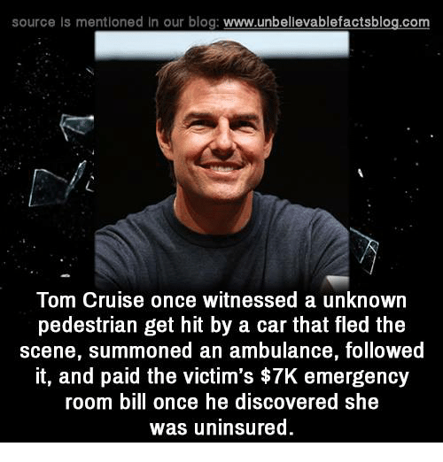 Memes, 🤖, and Car: source ls mentioned in our blog  www.unbelievablefactsblog.com  Tom Cruise once witnessed a unknown  pedestrian get hit by a car that fled the  scene, summoned an ambulance, followed  it, and paid the victim's $7K emergency  room bill once he discovered she  was uninsured.