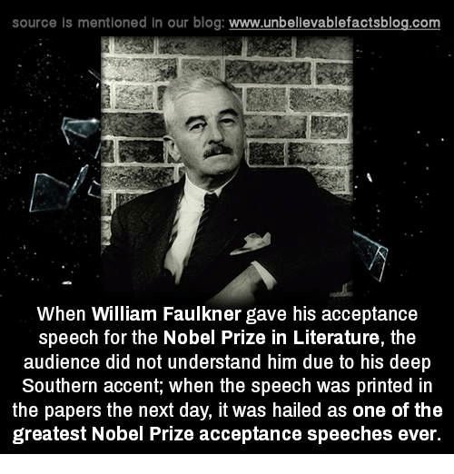 acceptance speech: source ls mentioned in our blog  www.unbelievablefactsblog.com  When William Faulkner gave his acceptance  speech for the Nobel Prize in Literature, the  audience did not understand him due to his deep  Southern accent, when the speech was printed in  the papers the next day, it was hailed as one of the  greatest Nobel Prize acceptance speeches ever.