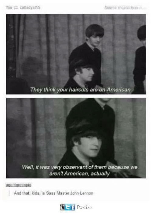 Funny, John Lennon, and Tumblr: Source: macca-s-our  They think your haircuts are un-American  Well, it was very observant of them because we  aren't American, actually  And that, kids, is Sass Master John Lennon  EPosti