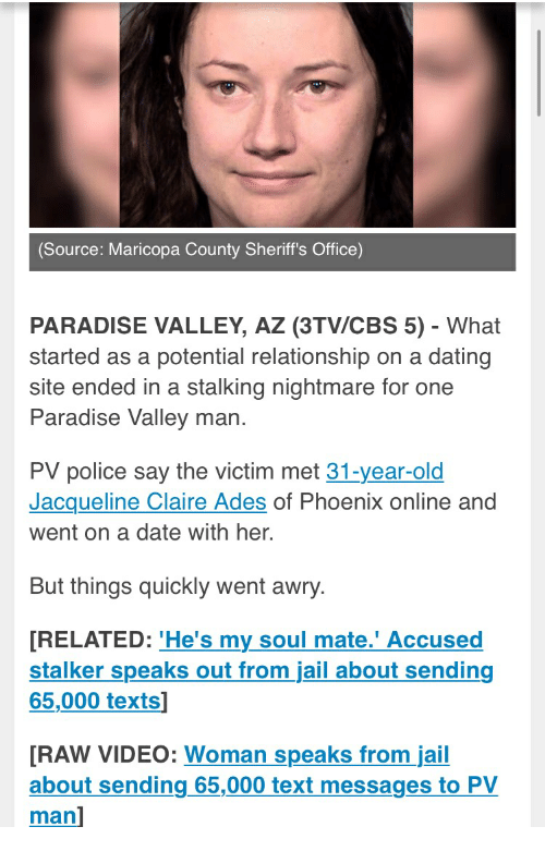 Dating, Jail, and Paradise: Source: Maricopa County Sheriff's Office)  PARADISE VALLEY, AZ (3TV/CBS 5) - What  started as a potential relationship on a dating  site ended in a stalking nightmare for one  Paradise Valley man.  PV police say the victim met 31-year-old  Jacqueline Claire Ades of Phoenix online and  went on a date with her.  But things quickly went awry  [RELATED: 'He's my soul mate.' Accused  65,000 texts]  stalker speaks out from jail about sending  RAW VIDEO: Woman speaks from jail  about sending 65,000 text messages to PV  man]