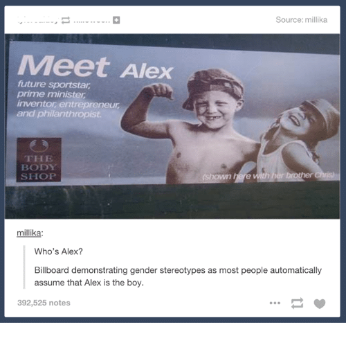 the body shop: Source: millika  Meet Alex  future sportstar  prime minister  inventor entrepreneur  and philanthropist  THE  BODY  SHOP  millika:  Who's Alex?  Billboard demonstrating gender stereotypes as most people automatically  assume that Alex is the boy.  392,525 notes