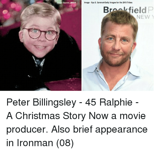 brookfield: Source NNDB  Image Ilya S Savenok Getty Images forthe 2015 Tribec  Brookfield  NEW Peter Billingsley - 45 Ralphie - A Christmas Story Now a movie producer. Also brief appearance in Ironman (08)