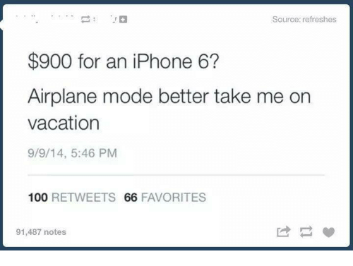 Iphone, Airplane, and Iphone 6: Source: refreshes  $900 for an iPhone 6?  Airplane mode better take me on  vacation  9/9/14, 5:46 PM  100  RETWEETS 66 FAVORITES  91,487 notes