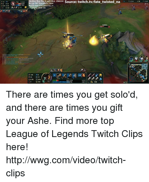 league of legend: Source: twitch.tv/fate一twisted-na -4?1/1/0 474-311AJ  DAY TOP TIP: I AMSTEWIE: $300.00  14 /1/1/0 474 011:43  41st !  60641371  CEST TIP KAMAPASTe SL00  LINT, SuNCXPLAINCLUTCH-TV  (SUS ONE  144  1:06 5:00  0.78 x 23%  e 442  +2.3 i | 730  39 23 44 There are times you get solo'd, and there are times you gift your Ashe.  Find more top League of Legends Twitch Clips here! http://wwg.com/video/twitch-clips