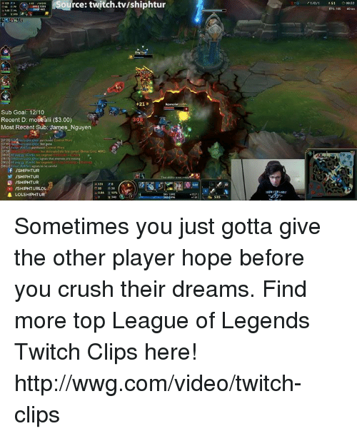 league of legend: Source: twitch.tw/shiphtur  +21 8  Sub Goal: 12/10  Recent D: moeealii ($3.00)  Most Recent Sub: James Nguyen  f /SHIPHTUR  ISHIPHTUR  /SHIPHTURLOL  LOLSHIPHTUR  A S1 Sometimes you just gotta give the other player hope before you crush their dreams.  Find more top League of Legends Twitch Clips here! http://wwg.com/video/twitch-clips