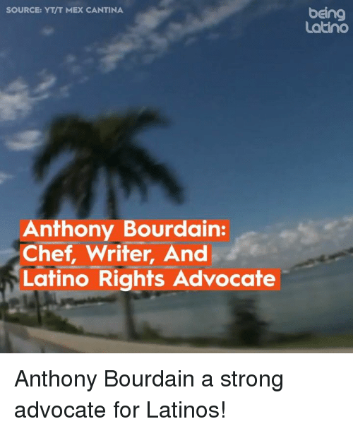 Latinos, Memes, and Chef: SOURCE: YT/T MEX CANTINA  being  Latino  Anthony Bourdain  Chef, Writer, And  Latino Rights Advocate Anthony Bourdain a strong advocate for Latinos!