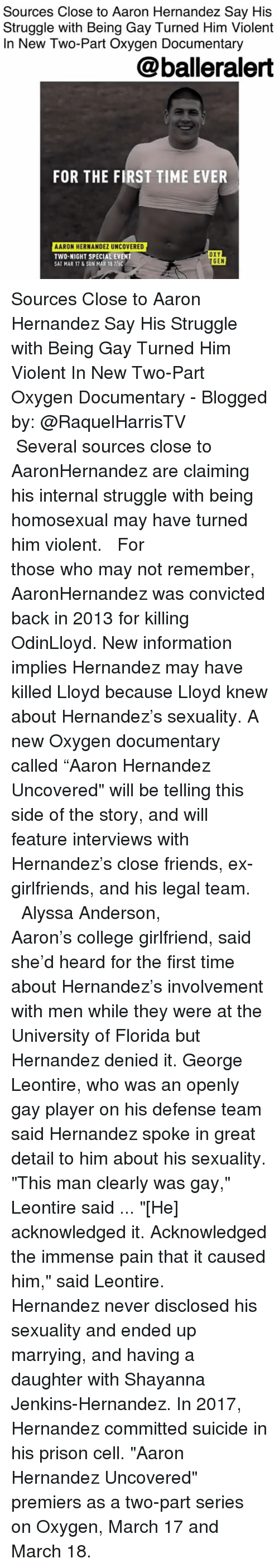 """Aaron Hernandez, College, and Friends: Sources Close to Aaron Hernandez Say His  Struggle with Being Gay Turned Him Violent  In New Two-Part Oxygen Documentary  @balleralert  FOR THE FIRST TIME EVER  ARON HERNANDEZ UNCOVERED  TWO-NIGHT SPECIAL EVENT  SAT MAR 17&SUN MAR 18 7/60  OXY  GEN Sources Close to Aaron Hernandez Say His Struggle with Being Gay Turned Him Violent In New Two-Part Oxygen Documentary - Blogged by: @RaquelHarrisTV ⠀⠀⠀⠀⠀⠀⠀⠀⠀ ⠀⠀⠀⠀⠀⠀⠀⠀⠀ Several sources close to AaronHernandez are claiming his internal struggle with being homosexual may have turned him violent. ⠀⠀⠀⠀⠀⠀⠀⠀⠀ ⠀⠀⠀⠀⠀⠀⠀⠀⠀ For those who may not remember, AaronHernandez was convicted back in 2013 for killing OdinLloyd. New information implies Hernandez may have killed Lloyd because Lloyd knew about Hernandez's sexuality. A new Oxygen documentary called """"Aaron Hernandez Uncovered"""" will be telling this side of the story, and will feature interviews with Hernandez's close friends, ex-girlfriends, and his legal team. ⠀⠀⠀⠀⠀⠀⠀⠀⠀ ⠀⠀⠀⠀⠀⠀⠀⠀⠀ Alyssa Anderson, Aaron's college girlfriend, said she'd heard for the first time about Hernandez's involvement with men while they were at the University of Florida but Hernandez denied it. George Leontire, who was an openly gay player on his defense team said Hernandez spoke in great detail to him about his sexuality. """"This man clearly was gay,"""" Leontire said ... """"[He] acknowledged it. Acknowledged the immense pain that it caused him,"""" said Leontire. ⠀⠀⠀⠀⠀⠀⠀⠀⠀ ⠀⠀⠀⠀⠀⠀⠀⠀⠀ Hernandez never disclosed his sexuality and ended up marrying, and having a daughter with Shayanna Jenkins-Hernandez. In 2017, Hernandez committed suicide in his prison cell. """"Aaron Hernandez Uncovered"""" premiers as a two-part series on Oxygen, March 17 and March 18."""