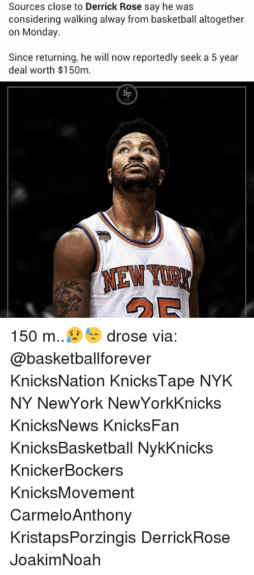 Basketball, Derrick Rose, and Memes: Sources close to Derrick Rose say he was  considering walking alway from basketball altogether  on Monday  Since returning, he will now reportedly seek a 5 year  deal worth $150m 150 m..😥😓 drose via: @basketballforever KnicksNation KnicksTape NYK NY NewYork NewYorkKnicks KnicksNews KnicksFan KnicksBasketball NykKnicks KnickerBockers KnicksMovement CarmeloAnthony KristapsPorzingis DerrickRose JoakimNoah