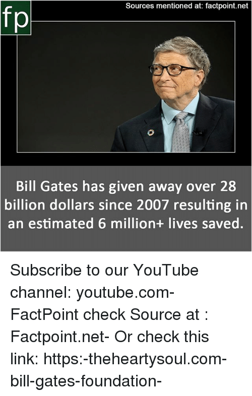 Bill Gates, Memes, and youtube.com: Sources mentioned at: factpoint.net  Bill Gates has given away over 28  billion dollars since 2007 resulting in  an estimated 6 million+ lives saved. Subscribe to our YouTube channel: youtube.com-FactPoint check Source at : Factpoint.net- Or check this link: https:-theheartysoul.com-bill-gates-foundation-