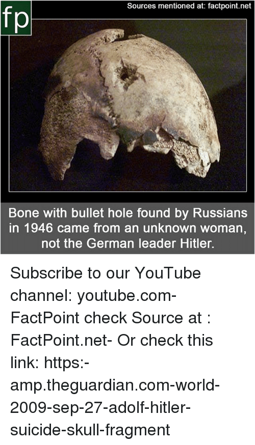 Memes, youtube.com, and Hitler: Sources mentioned at: factpoint.net  Bone with bullet hole found by Russians  in 1946 came from an unknown woman,  not the German leader Hitler. Subscribe to our YouTube channel: youtube.com-FactPoint check Source at : FactPoint.net- Or check this link: https:-amp.theguardian.com-world-2009-sep-27-adolf-hitler-suicide-skull-fragment