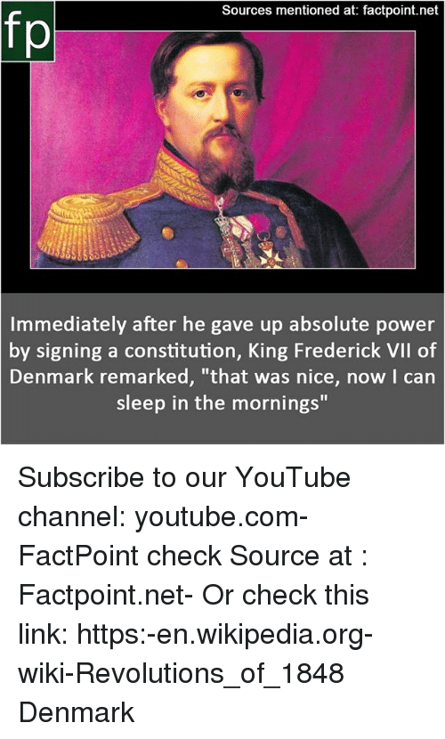 "Memes, Wikipedia, and youtube.com: Sources mentioned at: factpoint.net  fp  Immediately after he gave up absolute power  by signing a constitution, King Frederick VIl of  Denmark remarked, ""that was nice, now I can  sleep in the mornings"" Subscribe to our YouTube channel: youtube.com-FactPoint check Source at : Factpoint.net- Or check this link: https:-en.wikipedia.org-wiki-Revolutions_of_1848 Denmark"