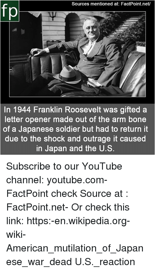 Memes, Wikipedia, and youtube.com: Sources mentioned at: FactPoint.net/  fp  In 1944 Franklin Roosevelt was gifted a  letter opener made out of the arm bone  of a Japanese soldier but had to return it  due to the shock and outrage it caused  in Japan and the U.S. Subscribe to our YouTube channel: youtube.com-FactPoint check Source at : FactPoint.net- Or check this link: https:-en.wikipedia.org-wiki-American_mutilation_of_Japanese_war_dead U.S._reaction