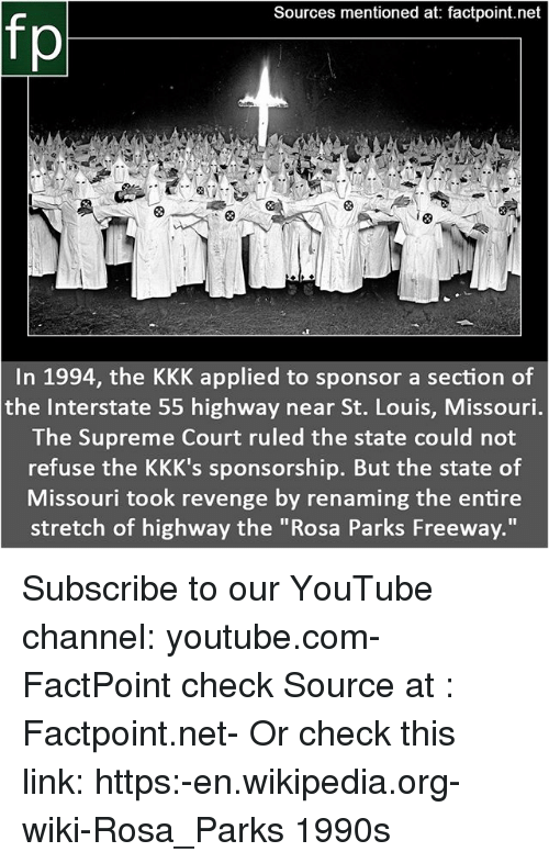 "Kkk, Memes, and Revenge: Sources mentioned at: factpoint.net  fp  In 1994, the KKK applied to sponsor a section of  the Interstate 55 highway near St. Louis, Missouri  The Supreme Court ruled the state could not  refuse the KKK's sponsorship. But the state of  Missouri took revenge by renaming the entire  stretch of highway the ""Rosa Parks Freeway."" Subscribe to our YouTube channel: youtube.com-FactPoint check Source at : Factpoint.net- Or check this link: https:-en.wikipedia.org-wiki-Rosa_Parks 1990s"
