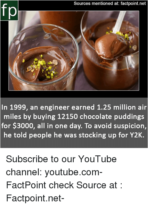 Memes, youtube.com, and Chocolate: Sources mentioned at: factpoint.net  fp  In 1999, an engineer earned 1.25 million air  miles by buying 12150 chocolate puddings  for $3000, all in one day. To avoid suspicion,  he told people he was stocking up for Y2K. Subscribe to our YouTube channel: youtube.com-FactPoint check Source at : Factpoint.net-