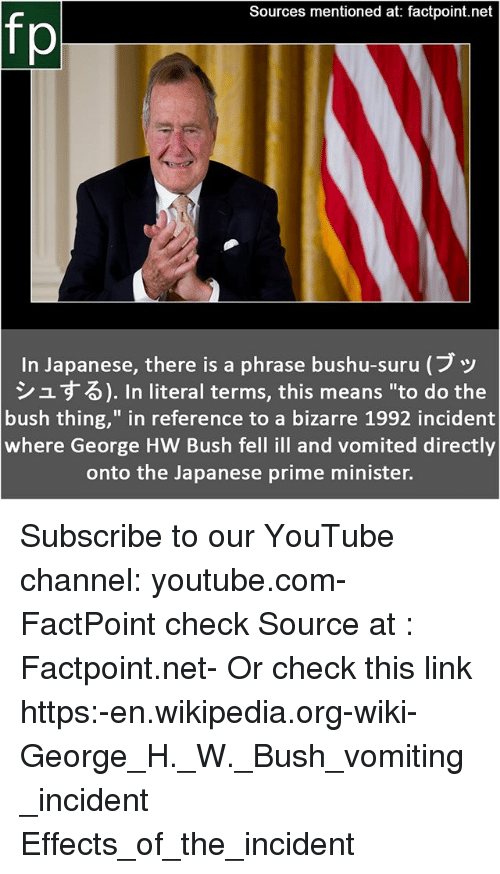 """Vomiting: Sources mentioned at: factpoint.net  fp  In Japanese, there is a phrase bushu-suru (ブッ  シュする). In literal terms, this means """"to do the  bush thing,"""" in reference to a bizarre 1992 incident  where George HW Bush fell ill and vomited directly  onto the Japanese prime minister. Subscribe to our YouTube channel: youtube.com-FactPoint check Source at : Factpoint.net- Or check this link https:-en.wikipedia.org-wiki-George_H._W._Bush_vomiting_incident Effects_of_the_incident"""
