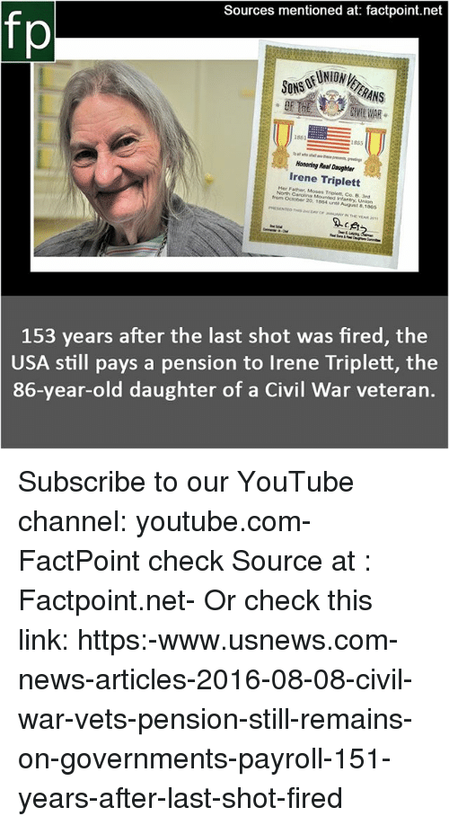 Memes, News, and youtube.com: Sources mentioned at: factpoint.net  fp  ON VE  VIL WAR  1881  1865  Honoring Real Daughter  Irene Triplett  Her Father, Moses Triplet, Co. B. 3rd  North Carolina Mounted Infantry, Union  from October 20. 1864 un August 8,1865  PHESENTE  153 years after the last shot was fired, the  USA still pays a pension to Irene Triplett, the  86-year-old daughter of a Civil War veteran. Subscribe to our YouTube channel: youtube.com-FactPoint check Source at : Factpoint.net- Or check this link: https:-www.usnews.com-news-articles-2016-08-08-civil-war-vets-pension-still-remains-on-governments-payroll-151-years-after-last-shot-fired