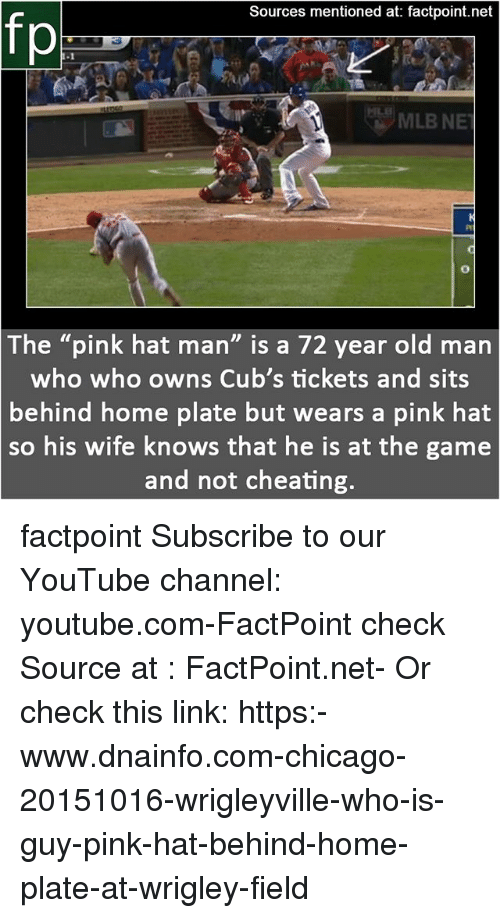"""Wrigley: Sources mentioned at: factpoint.net  fp  The """"pink hat man"""" is a 72 year old marn  who who owns Cub's tickets and sits  behind home plate but wears a pink hat  so  his wife knows that he is at the game  and not cheating factpoint Subscribe to our YouTube channel: youtube.com-FactPoint check Source at : FactPoint.net- Or check this link: https:-www.dnainfo.com-chicago-20151016-wrigleyville-who-is-guy-pink-hat-behind-home-plate-at-wrigley-field"""
