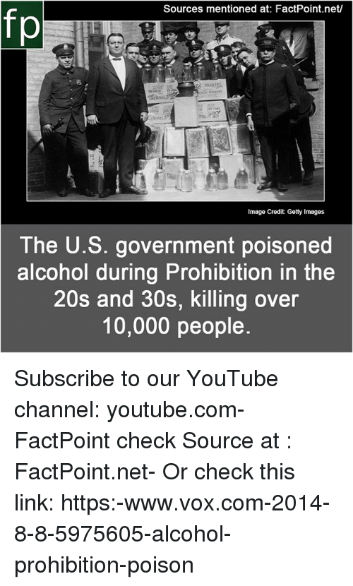 vox: Sources mentioned at: FactPoint.net  fp  The U.S. government poisoned  alcohol during Prohibition in the  20s and 30s, killing over  10,000 people Subscribe to our YouTube channel: youtube.com-FactPoint check Source at : FactPoint.net- Or check this link: https:-www.vox.com-2014-8-8-5975605-alcohol-prohibition-poison