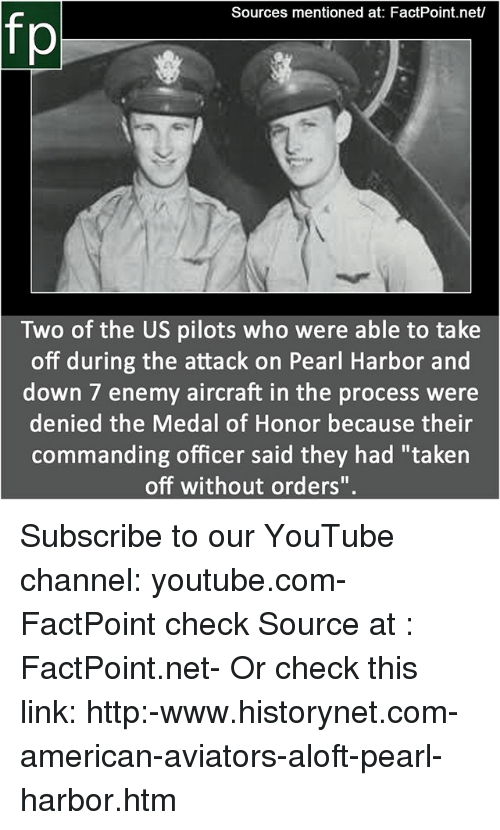 "medal of honor: Sources mentioned at: FactPoint.net/  fp  Two of the US pilots who were able to take  off during the attack on Pearl Harbor and  down 7 enemy aircraft in the process were  denied the Medal of Honor because their  commanding officer said they had ""taken  off without orders"" Subscribe to our YouTube channel: youtube.com-FactPoint check Source at : FactPoint.net- Or check this link: http:-www.historynet.com-american-aviators-aloft-pearl-harbor.htm"
