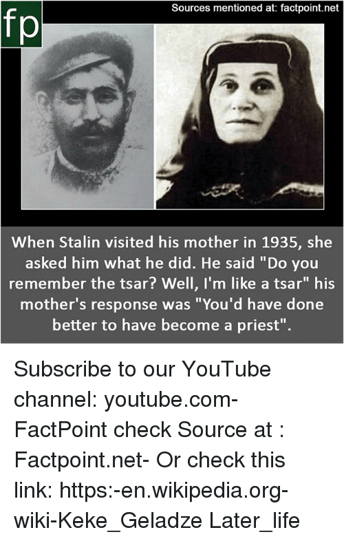 "Life, Memes, and Wikipedia: Sources mentioned at: factpoint.net  fp  When Stalin visited his mother in 1935, she  asked him what he did. He said ""Do you  remember the tsar? Well, I'm like a tsar"" his  mother's response was ""You'd have done  better to have become a priest"". Subscribe to our YouTube channel: youtube.com-FactPoint check Source at : Factpoint.net- Or check this link: https:-en.wikipedia.org-wiki-Keke_Geladze Later_life"