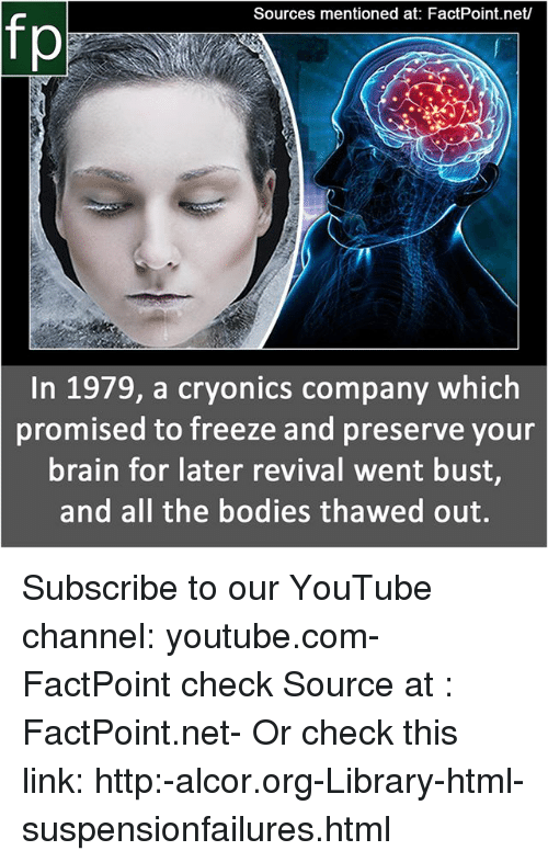 Bodies , Memes, and youtube.com: Sources mentioned at: FactPoint.net/  In 1979, a cryonics company which  promised to freeze and preserve your  brain for later revival went bust,  and all the bodies thawed out. Subscribe to our YouTube channel: youtube.com-FactPoint check Source at : FactPoint.net- Or check this link: http:-alcor.org-Library-html-suspensionfailures.html