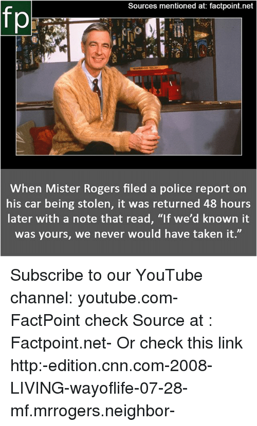 "cnn.com, Memes, and Police: Sources mentioned at: factpoint.net  When Mister Rogers filed a police report on  his car being stolen, it was returned 48 hours  later with a note that read, ""If we'd known it  was yours, we never would have taken it."" Subscribe to our YouTube channel: youtube.com-FactPoint check Source at : Factpoint.net- Or check this link http:-edition.cnn.com-2008-LIVING-wayoflife-07-28-mf.mrrogers.neighbor-"