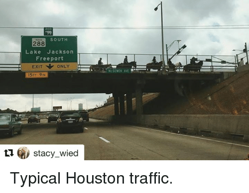 staci: SOUTH  288  Lake Jackson  Freeport  EXIT ONLY  15 FT IN  ti Stacy wied  McCOYEN AVE Typical Houston traffic.