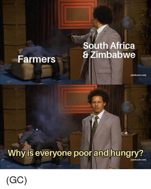 Africa, Hungry, and Memes: South Africa  & Zimbabwe  Farmers  (adultswim.com]  Why is everyone poor and hungry?  (adultswim.com] (GC)