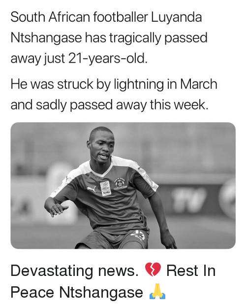 footballer: South African footballer Luyanda  Ntshangase has tragically passed  away just 21-years-old.  He was struck by lightning in March  and sadly passed away this week.  oftl  DiSkI Devastating news. 💔 Rest In Peace Ntshangase 🙏