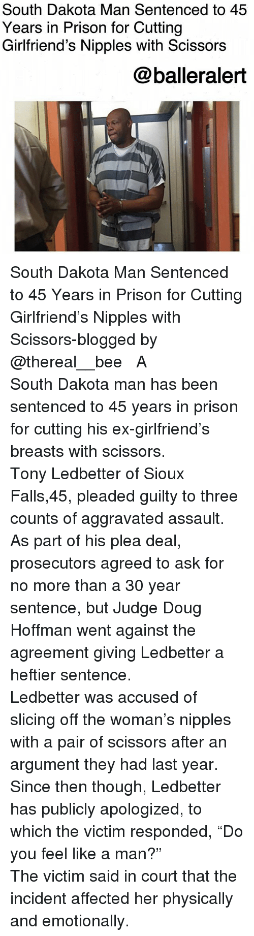 "Doug, Memes, and Prison: South Dakota Man Sentenced to 45  Years in Prison for Cutting  Girlfriend's Nipples with Scissors  @balleralert South Dakota Man Sentenced to 45 Years in Prison for Cutting Girlfriend's Nipples with Scissors-blogged by @thereal__bee ⠀⠀⠀⠀⠀⠀⠀⠀⠀ ⠀⠀ A South Dakota man has been sentenced to 45 years in prison for cutting his ex-girlfriend's breasts with scissors. ⠀⠀⠀⠀⠀⠀⠀⠀⠀ ⠀⠀ Tony Ledbetter of Sioux Falls,45, pleaded guilty to three counts of aggravated assault. As part of his plea deal, prosecutors agreed to ask for no more than a 30 year sentence, but Judge Doug Hoffman went against the agreement giving Ledbetter a heftier sentence. ⠀⠀⠀⠀⠀⠀⠀⠀⠀ ⠀⠀ Ledbetter was accused of slicing off the woman's nipples with a pair of scissors after an argument they had last year. Since then though, Ledbetter has publicly apologized, to which the victim responded, ""Do you feel like a man?"" ⠀⠀⠀⠀⠀⠀⠀⠀⠀ ⠀⠀ The victim said in court that the incident affected her physically and emotionally."