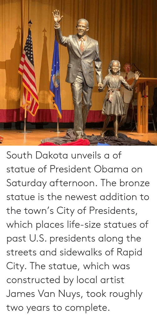 James Van: South Dakota unveils a of statue of President Obama on Saturday afternoon.  The bronze statue is the newest addition to the town's City of Presidents, which places life-size statues of past U.S. presidents along the streets and sidewalks of Rapid City. The statue, which was constructed by local artist James Van Nuys, took roughly two years to complete.
