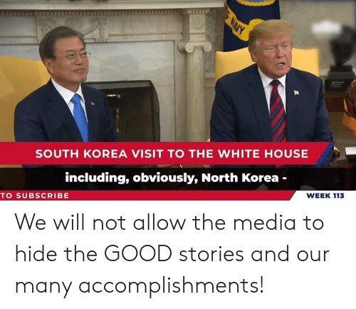 the white house: SOUTH KOREA VISIT TO THE WHITE HOUSE  including, obviously, North Korea -  WEEK 113  TO SUBSCRIBE We will not allow the media to hide the GOOD stories and our many accomplishments!