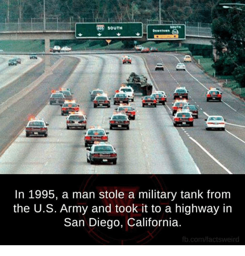 Memes, Army, and California: SOUTH  MOUTE  In 1995, a man stole a military tank from  the U.S. Army and took it to a highway in  San Diego, California.  b.com/factsweird