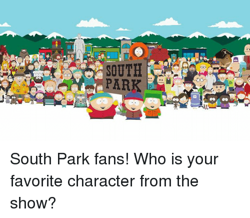 Dank, South Park, and 🤖: SOUTH  PARK South Park fans! Who is your favorite character from the show?