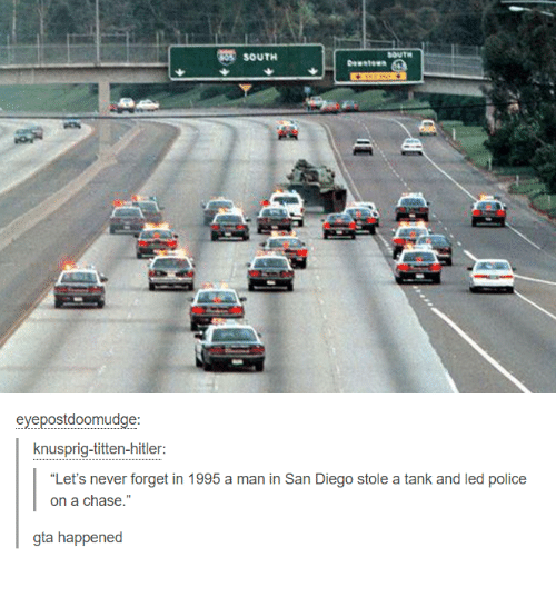 """Dank, Police, and Chase: SOUTH  SOUTH  eyepostdoomudge  knusprig-titten-hitler  """"Let's never forget in 1995 a man in San Diego stole a tank and led police  on a chase.  gta happened"""