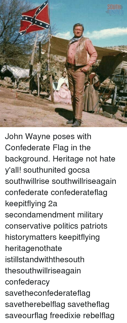 Confederate Flag, Memes, and Patriotic: SOUTH  UNITED John Wayne poses with Confederate Flag in the background. Heritage not hate y'all! southunited gocsa southwillrise southwillriseagain confederate confederateflag keepitflying 2a secondamendment military conservative politics patriots historymatters keepitflying heritagenothate istillstandwiththesouth thesouthwillriseagain confederacy savetheconfederateflag savetherebelflag savetheflag saveourflag freedixie rebelflag
