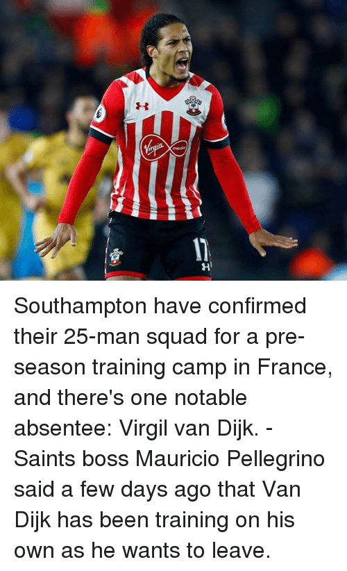 Virgil: Southampton have confirmed their 25-man squad for a pre-season training camp in France, and there's one notable absentee: Virgil van Dijk. - Saints boss Mauricio Pellegrino said a few days ago that Van Dijk has been training on his own as he wants to leave.