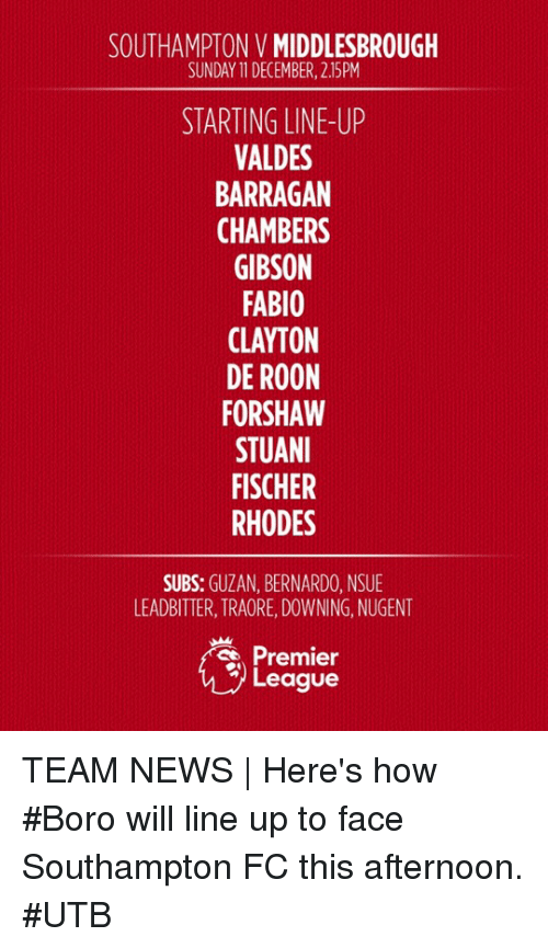 premier-league-teams: SOUTHAMPTON VMIDDLESBROUGH  SUNDAY 11DECEMBER, 2.15PM  STARTING LINE-UP  VALDES  BARRAGAN  CHAMBERS  GIBSON  FABIO  CLAYTON  DE ROON  FORSHAW  STUANI  FISCHER  RHODES  SUBS  GUZAN, BERNARDO, NSUE  LEADBITTER, TRAORE,DOWNING, NUGENT  Premier  League TEAM NEWS | Here's how #Boro will line up to face Southampton FC this afternoon. #UTB
