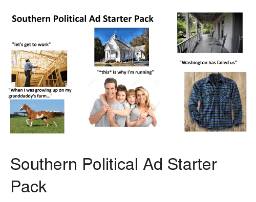 "Growing Up, Starter Packs, and Work: Southern Political Ad Starter Pack  ""let's get to work""  ""Washington has failed us""  ""*this* is why I'm running""  ""When I was growing up on my  granddaddy's farm..."""