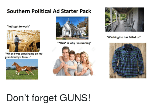"Growing Up, Guns, and Politics: Southern Political Ad Starter Pack  ""let's get to work""  ""Washington has failed us""  11 k  ""*this* is why l'm running""  ""When I was growing up on my  granddaddy's farm..."